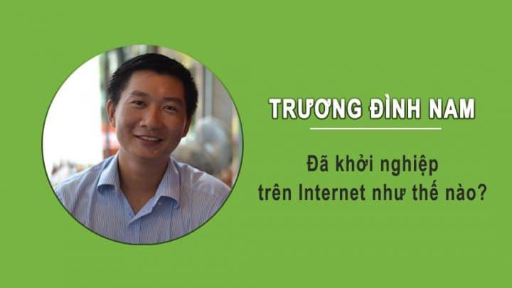 Trương Đình Nam đã khởi nghiệp trên Internet như thế nào